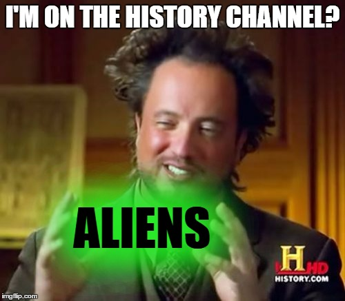Ancient Aliens Meme | I'M ON THE HISTORY CHANNEL? ALIENS | image tagged in memes,ancient aliens | made w/ Imgflip meme maker