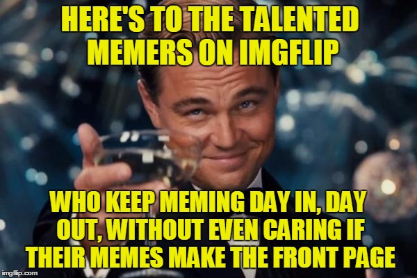 Leonardo Dicaprio Cheers Meme | HERE'S TO THE TALENTED MEMERS ON IMGFLIP WHO KEEP MEMING DAY IN, DAY OUT, WITHOUT EVEN CARING IF THEIR MEMES MAKE THE FRONT PAGE | image tagged in memes,leonardo dicaprio cheers | made w/ Imgflip meme maker