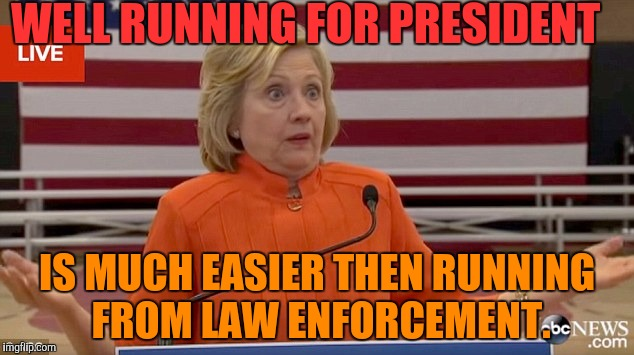 Hillary Clinton Fail | WELL RUNNING FOR PRESIDENT IS MUCH EASIER THEN RUNNING FROM LAW ENFORCEMENT. | image tagged in hillary clinton fail,hillary clinton,funny,memes | made w/ Imgflip meme maker