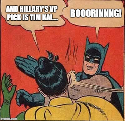 Hillary's VP pick | AND HILLARY'S VP PICK IS TIM KAI.... BOOORINNNG! | image tagged in memes,batman slapping robin,hillary clinton,vp,tim kaine,dnc | made w/ Imgflip meme maker