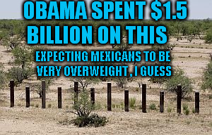 OBAMA SPENT $1.5 BILLION ON THIS EXPECTING MEXICANS TO BE VERY OVERWEIGHT , I GUESS | made w/ Imgflip meme maker