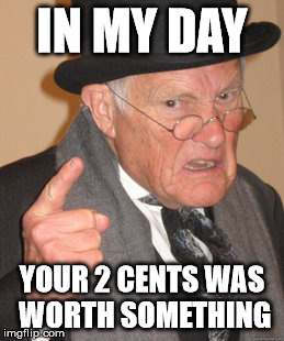 Back In My Day Meme | IN MY DAY YOUR 2 CENTS WAS WORTH SOMETHING | image tagged in memes,back in my day | made w/ Imgflip meme maker