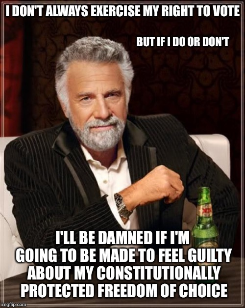 The Most Interesting Man In The World Meme | I DON'T ALWAYS EXERCISE MY RIGHT TO VOTE I'LL BE DAMNED IF I'M GOING TO BE MADE TO FEEL GUILTY ABOUT MY CONSTITUTIONALLY PROTECTED FREEDOM O | image tagged in memes,the most interesting man in the world | made w/ Imgflip meme maker