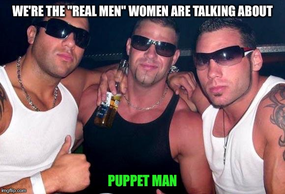 "WE'RE THE ""REAL MEN"" WOMEN ARE TALKING ABOUT PUPPET MAN 