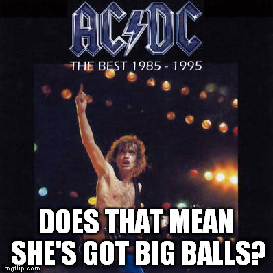 1985-1995 ac/dc | DOES THAT MEAN SHE'S GOT BIG BALLS? | image tagged in 1985-1995 ac/dc | made w/ Imgflip meme maker