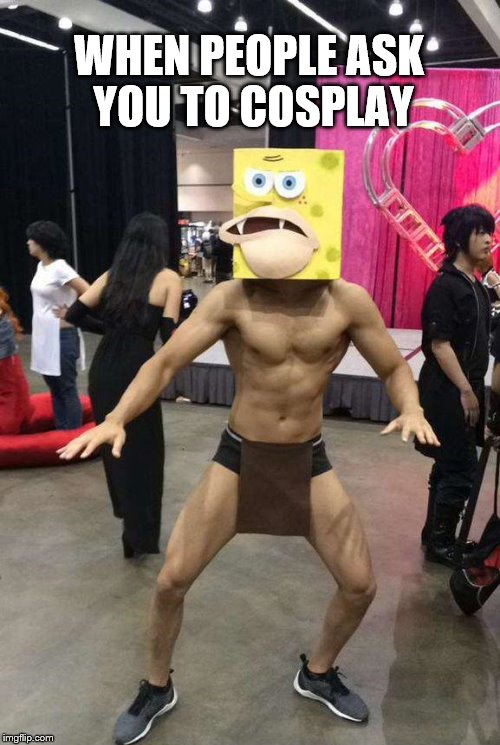 Spongegar human? | WHEN PEOPLE ASK YOU TO COSPLAY | image tagged in spongegar meme,sponge,cosplay | made w/ Imgflip meme maker
