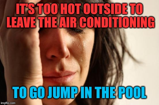 I keep looking out the window at the in-ground while I make memes in the central air.  | IT'S TOO HOT OUTSIDE TO LEAVE THE AIR CONDITIONING TO GO JUMP IN THE POOL | image tagged in memes,first world problems,hot weather,pool | made w/ Imgflip meme maker