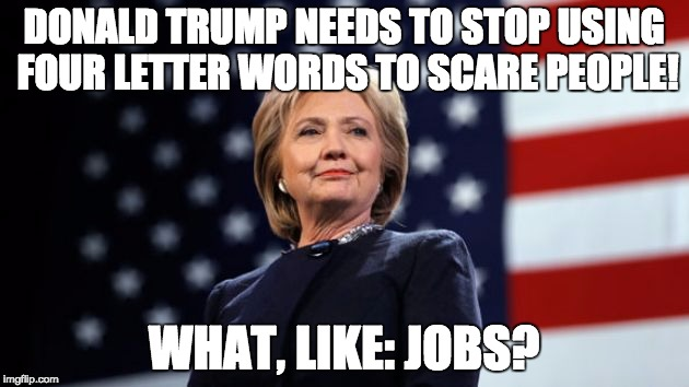 DONALD TRUMP NEEDS TO STOP USING FOUR LETTER WORDS TO SCARE PEOPLE! WHAT, LIKE: JOBS? | image tagged in hillary clinton,donald trump,republicans,tea party | made w/ Imgflip meme maker