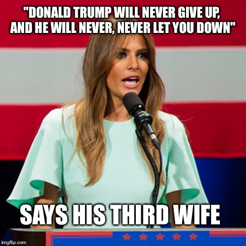 "Melania Trump |  ""DONALD TRUMP WILL NEVER GIVE UP, AND HE WILL NEVER, NEVER LET YOU DOWN""; SAYS HIS THIRD WIFE 