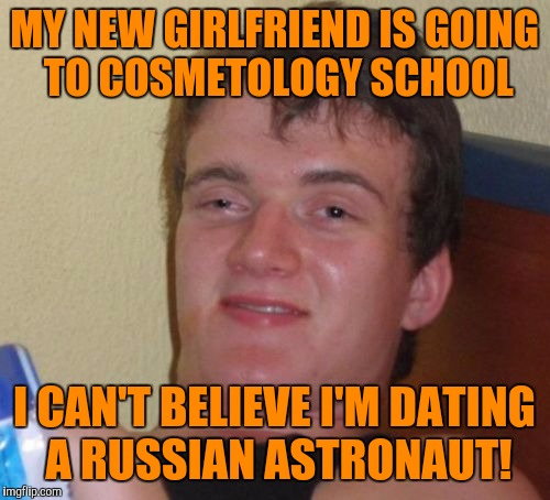 10 Guy Meme | MY NEW GIRLFRIEND IS GOING TO COSMETOLOGY SCHOOL I CAN'T BELIEVE I'M DATING A RUSSIAN ASTRONAUT! | image tagged in memes,10 guy | made w/ Imgflip meme maker