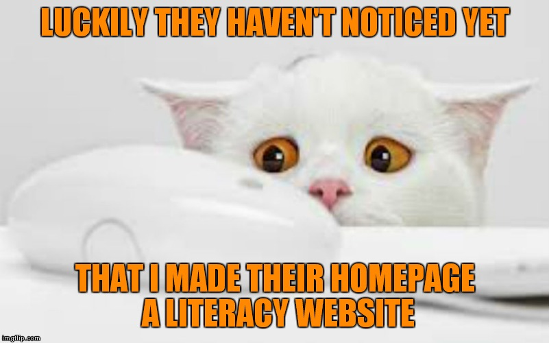LUCKILY THEY HAVEN'T NOTICED YET THAT I MADE THEIR HOMEPAGE A LITERACY WEBSITE | made w/ Imgflip meme maker