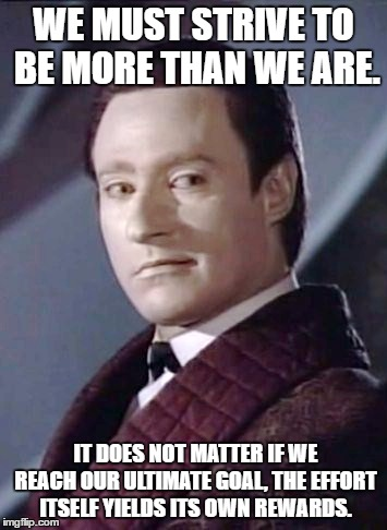Data's wisdom |  WE MUST STRIVE TO BE MORE THAN WE ARE. IT DOES NOT MATTER IF WE REACH OUR ULTIMATE GOAL, THE EFFORT ITSELF YIELDS ITS OWN REWARDS. | image tagged in star trek,star trek data,star trek tng,star trek the next generation,star trek tricorder | made w/ Imgflip meme maker