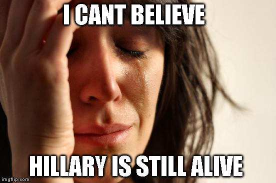 First World Problems Meme | I CANT BELIEVE HILLARY IS STILL ALIVE | image tagged in memes,first world problems | made w/ Imgflip meme maker