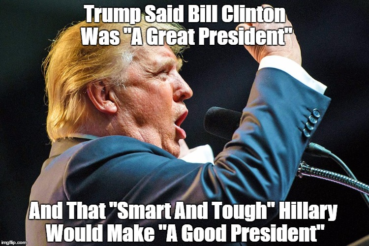 "Trump Said Bill Clinton Was ""A Great President"" And That ""Smart And Tough"" Hillary Would Make ""A Good President"" 