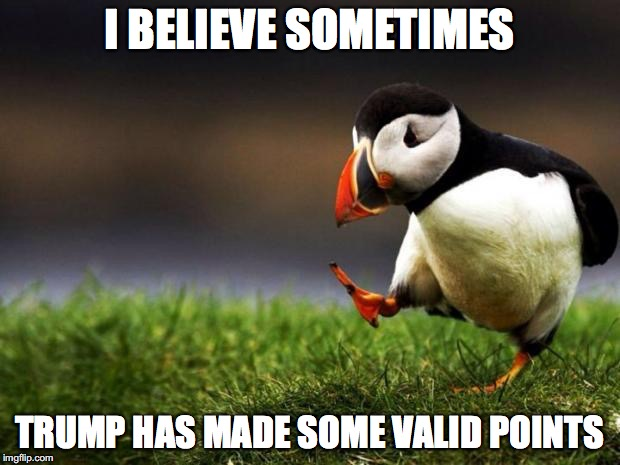 Better than Hillary at least... | I BELIEVE SOMETIMES TRUMP HAS MADE SOME VALID POINTS | image tagged in unpopular opinion penguin,donald trump,good points | made w/ Imgflip meme maker