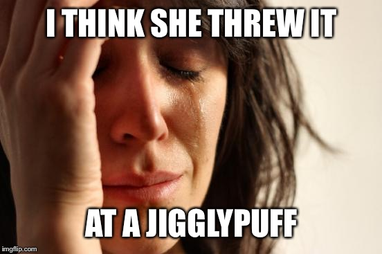 First World Problems Meme | I THINK SHE THREW IT AT A JIGGLYPUFF | image tagged in memes,first world problems | made w/ Imgflip meme maker