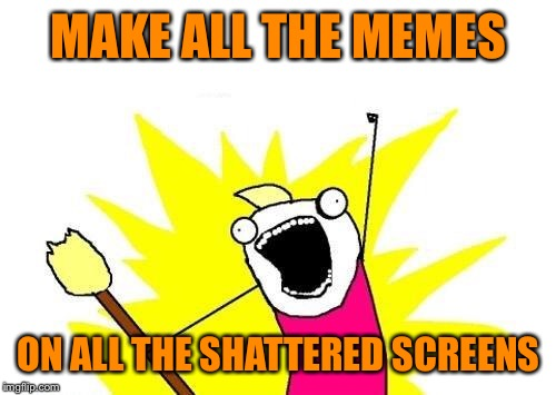 X All The Y Meme | MAKE ALL THE MEMES ON ALL THE SHATTERED SCREENS | image tagged in memes,x all the y | made w/ Imgflip meme maker