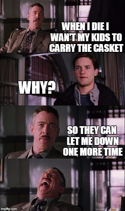 Spiderman Laugh Meme | WHEN I DIE I WAN'T MY KIDS TO CARRY THE CASKET WHY? SO THEY CAN LET ME DOWN ONE MORE TIME | image tagged in memes,spiderman laugh | made w/ Imgflip meme maker
