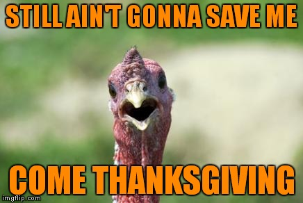 STILL AIN'T GONNA SAVE ME COME THANKSGIVING | made w/ Imgflip meme maker