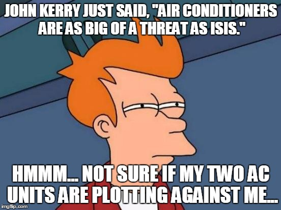 "Futurama Fry Meme | JOHN KERRY JUST SAID, ""AIR CONDITIONERS ARE AS BIG OF A THREAT AS ISIS."" HMMM... NOT SURE IF MY TWO AC UNITS ARE PLOTTING AGAINST ME... 