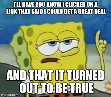 I'll Have You Know Spongebob |  I'LL HAVE YOU KNOW I CLICKED ON A LINK THAT SAID I COULD GET A GREAT DEAL; AND THAT IT TURNED OUT TO BE TRUE | image tagged in memes,ill have you know spongebob | made w/ Imgflip meme maker