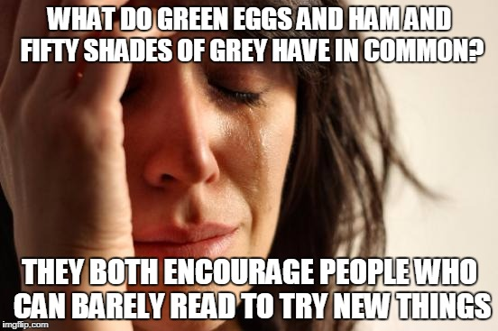 First World Problems Meme | WHAT DO GREEN EGGS AND HAM AND FIFTY SHADES OF GREY HAVE IN COMMON? THEY BOTH ENCOURAGE PEOPLE WHO CAN BARELY READ TO TRY NEW THINGS | image tagged in memes,first world problems | made w/ Imgflip meme maker