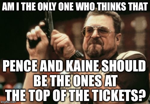 Can we get a do-over? | AM I THE ONLY ONE WHO THINKS THAT PENCE AND KAINE SHOULD BE THE ONES AT THE TOP OF THE TICKETS? | image tagged in memes,am i the only one around here,donald trump,mike pence,tim kaine,hillary clinton | made w/ Imgflip meme maker