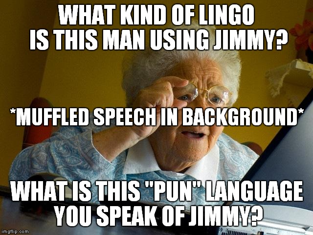 "Grandma Finds The Internet Meme | WHAT KIND OF LINGO IS THIS MAN USING JIMMY? WHAT IS THIS ""PUN"" LANGUAGE YOU SPEAK OF JIMMY? *MUFFLED SPEECH IN BACKGROUND* 