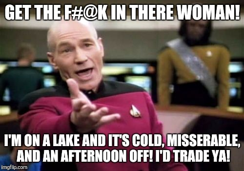 Picard Wtf Meme | GET THE F#@K IN THERE WOMAN! I'M ON A LAKE AND IT'S COLD, MISSERABLE, AND AN AFTERNOON OFF! I'D TRADE YA! | image tagged in memes,picard wtf | made w/ Imgflip meme maker