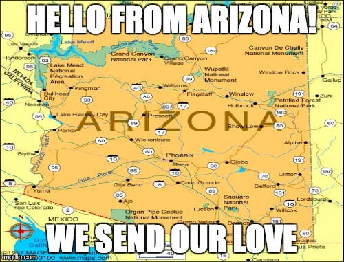HELLO FROM ARIZONA! WE SEND OUR LOVE | made w/ Imgflip meme maker