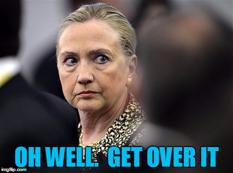 upset hillary | OH WELL.  GET OVER IT | image tagged in upset hillary | made w/ Imgflip meme maker