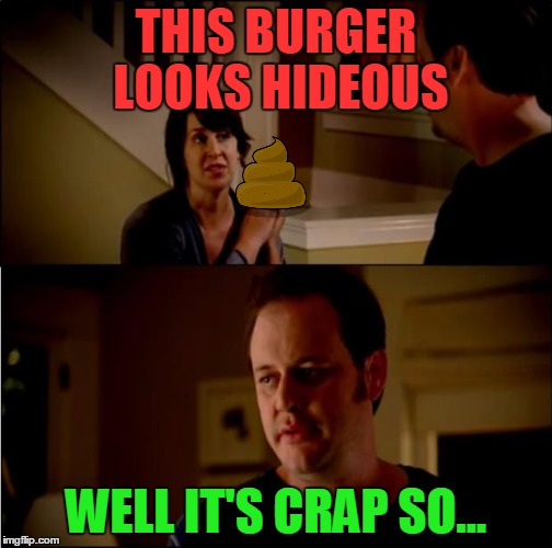 THIS BURGER LOOKS HIDEOUS WELL IT'S CRAP SO... | made w/ Imgflip meme maker