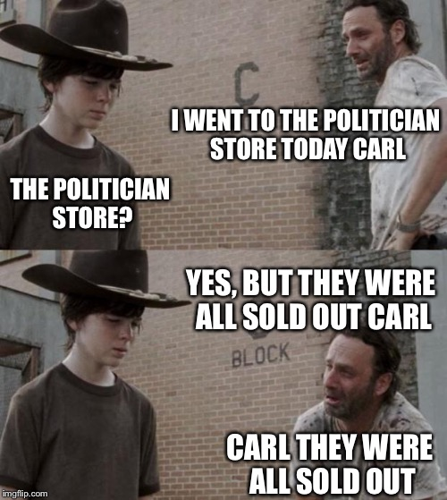 Rick and Carl Meme | I WENT TO THE POLITICIAN STORE TODAY CARL THE POLITICIAN STORE? YES, BUT THEY WERE ALL SOLD OUT CARL CARL THEY WERE ALL SOLD OUT | image tagged in memes,rick and carl | made w/ Imgflip meme maker