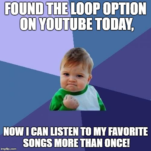 I Hope I'm Not The Only One That Didn't Know About This | FOUND THE LOOP OPTION ON YOUTUBE TODAY, NOW I CAN LISTEN TO MY FAVORITE SONGS MORE THAN ONCE! | image tagged in memes,success kid,funny,loop,youtube,songs | made w/ Imgflip meme maker