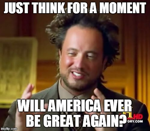 Ancient Aliens Meme | JUST THINK FOR A MOMENT WILL AMERICA EVER BE GREAT AGAIN? | image tagged in memes,ancient aliens | made w/ Imgflip meme maker