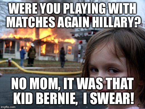 Disaster Girl Meme | WERE YOU PLAYING WITH MATCHES AGAIN HILLARY? NO MOM, IT WAS THAT KID BERNIE,  I SWEAR! | image tagged in memes,disaster girl | made w/ Imgflip meme maker