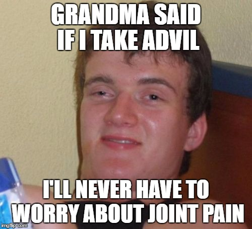 Feeling no pain | GRANDMA SAID IF I TAKE ADVIL I'LL NEVER HAVE TO WORRY ABOUT JOINT PAIN | image tagged in memes,10 guy,joint,pain,advil | made w/ Imgflip meme maker
