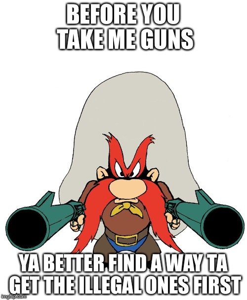 Yosemite Sam | BEFORE YOU TAKE ME GUNS YA BETTER FIND A WAY TA GET THE ILLEGAL ONES FIRST | image tagged in yosemite sam | made w/ Imgflip meme maker