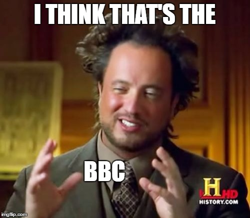 Ancient Aliens Meme | I THINK THAT'S THE BBC | image tagged in memes,ancient aliens | made w/ Imgflip meme maker