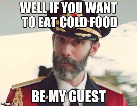 WELL IF YOU WANT TO EAT COLD FOOD BE MY GUEST | made w/ Imgflip meme maker