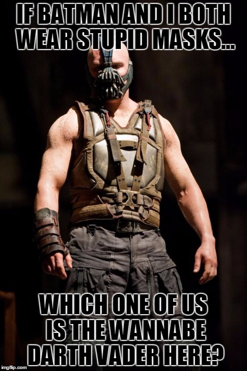 Bane meme | IF BATMAN AND I BOTH WEAR STUPID MASKS... WHICH ONE OF US IS THE WANNABE DARTH VADER HERE? | image tagged in bane meme | made w/ Imgflip meme maker