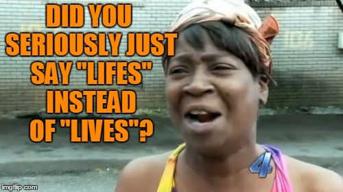 "Aint Nobody Got Time For That Meme | DID YOU SERIOUSLY JUST SAY ""LIFES"" INSTEAD OF ""LIVES""? 