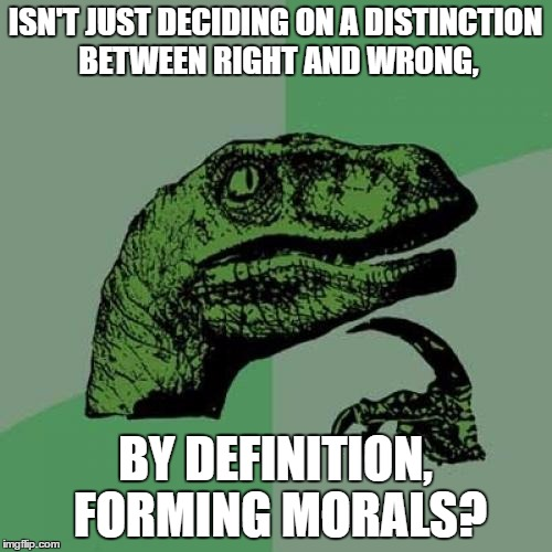 No morals without a Bible? |  ISN'T JUST DECIDING ON A DISTINCTION BETWEEN RIGHT AND WRONG, BY DEFINITION, FORMING MORALS? | image tagged in memes,philosoraptor,morals,religion,anti-religion | made w/ Imgflip meme maker