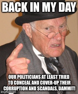 Back In My Day Meme | BACK IN MY DAY OUR POLITICIANS AT LEAST TRIED TO CONCEAL AND COVER-UP THEIR CORRUPTION AND SCANDALS, DAMMIT! | image tagged in memes,back in my day | made w/ Imgflip meme maker