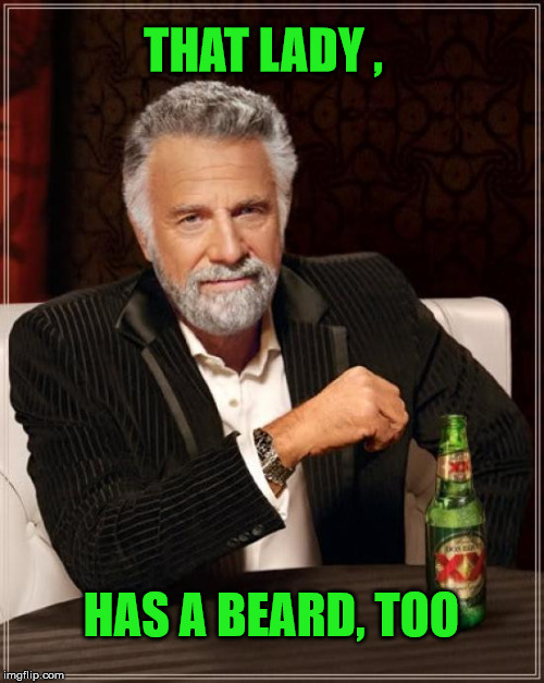 The Most Interesting Man In The World Meme | THAT LADY , HAS A BEARD, TOO | image tagged in memes,the most interesting man in the world | made w/ Imgflip meme maker