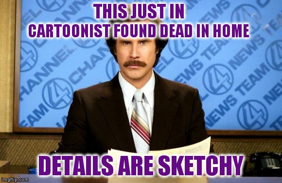 This just in | THIS JUST IN DETAILS ARE SKETCHY CARTOONIST FOUND DEAD IN HOME | image tagged in this just in | made w/ Imgflip meme maker