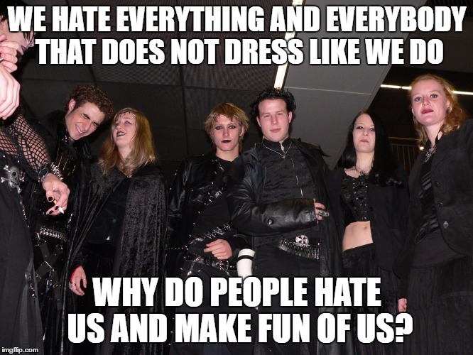Goth Logic |  WE HATE EVERYTHING AND EVERYBODY THAT DOES NOT DRESS LIKE WE DO; WHY DO PEOPLE HATE US AND MAKE FUN OF US? | image tagged in goth people,memes,goth memes | made w/ Imgflip meme maker