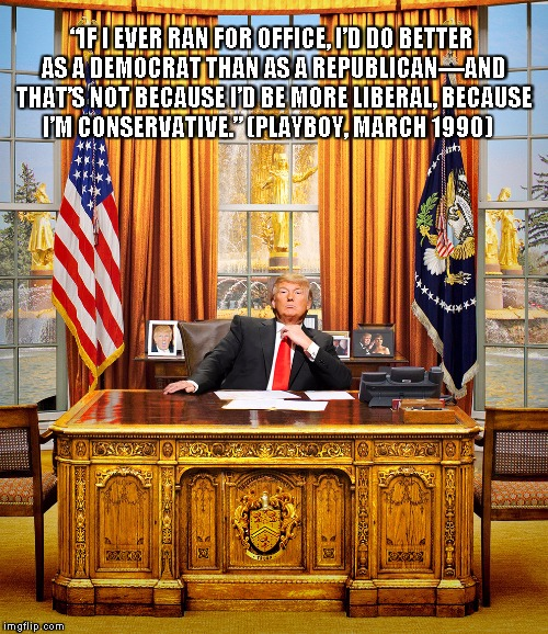 "TRUMP TO GOP | ""IF I EVER RAN FOR OFFICE, I'D DO BETTER AS A DEMOCRAT THAN AS A REPUBLICAN—AND THAT'S NOT BECAUSE I'D BE MORE LIBERAL, BECAUSE I'M CONSERVA 