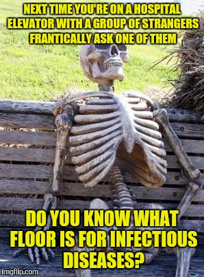 Waiting Skeleton Meme | NEXT TIME YOU'RE ON A HOSPITAL ELEVATOR WITH A GROUP OF STRANGERS FRANTICALLY ASK ONE OF THEM DO YOU KNOW WHAT FLOOR IS FOR INFECTIOUS DISEA | image tagged in memes,waiting skeleton | made w/ Imgflip meme maker
