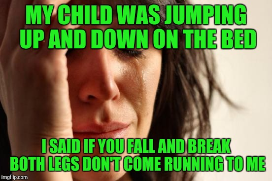 First World Problems Meme | MY CHILD WAS JUMPING UP AND DOWN ON THE BED I SAID IF YOU FALL AND BREAK BOTH LEGS DON'T COME RUNNING TO ME | image tagged in memes,first world problems | made w/ Imgflip meme maker